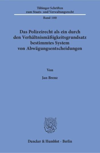Cover: Das Polizeirecht als ein durch den Verhältnismäßigkeitsgrundsatz bestimmtes System von Abwägungsentscheidungen