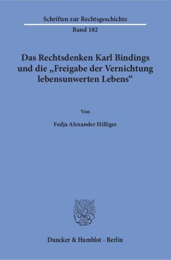 Cover: Das Rechtsdenken Karl Bindings und die »Freigabe der Vernichtung lebensunwerten Lebens«