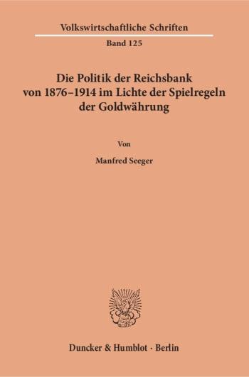Cover: Die Politik der Reichsbank von 1876–1914 im Lichte der Spielregeln der Goldwährung