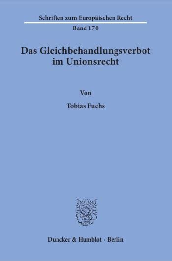 Cover: Das Gleichbehandlungsverbot im Unionsrecht. Herleitung eines dogmatischen Modells des Verbots der Gleichbehandlung nicht vergleichbarer Sachverhalte