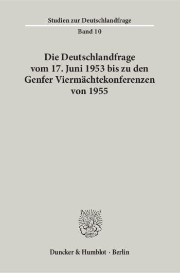 Cover: Die Deutschlandfrage vom 17. Juni 1953 bis zu den Genfer Viermächtekonferenzen von 1955