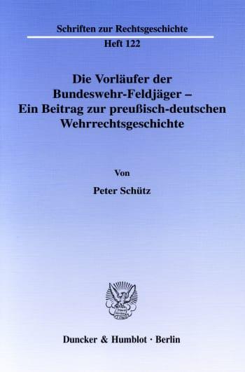 Cover: Die Vorläufer der Bundeswehr-Feldjäger - Ein Beitrag zur preußisch-deutschen Wehrrechtsgeschichte