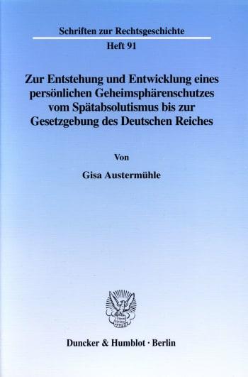 Cover: Zur Entstehung und Entwicklung eines persönlichen Geheimsphärenschutzes vom Spätabsolutismus bis zur Gesetzgebung des Deutschen Reiches