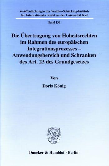 Cover: Die Übertragung von Hoheitsrechten im Rahmen des europäischen Integrationsprozesses - Anwendungsbereich und Schranken des Art. 23 des Grundgesetzes