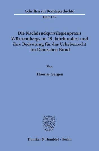 Cover: Die Nachdruckprivilegienpraxis Württembergs im 19. Jahrhundert und ihre Bedeutung für das Urheberrecht im Deutschen Bund