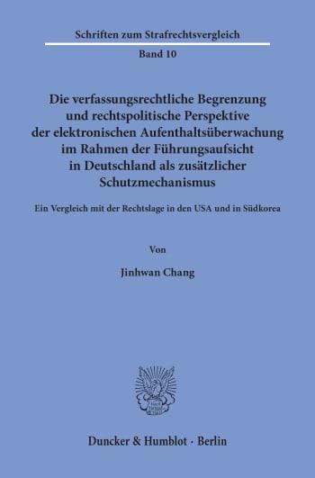 Cover: Die verfassungsrechtliche Begrenzung und rechtspolitische Perspektive der elektronischen Aufenthaltsüberwachung im Rahmen der Führungsaufsicht in Deutschland als zusätzlicher Schutzmechanismus