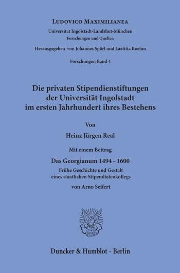 Cover: Die privaten Stipendienstiftungen der Universität Ingolstadt im ersten Jahrhundert ihres Bestehens