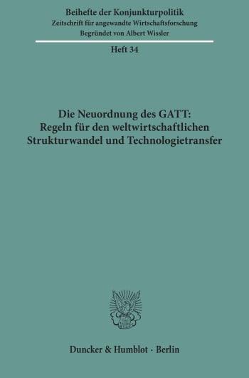 Cover: Die Neuordnung des GATT: Regeln für den weltwirtschaftlichen Strukturwandel und Technologietransfer