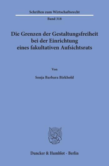 Cover: Die Grenzen der Gestaltungsfreiheit bei der Einrichtung eines fakultativen Aufsichtsrats