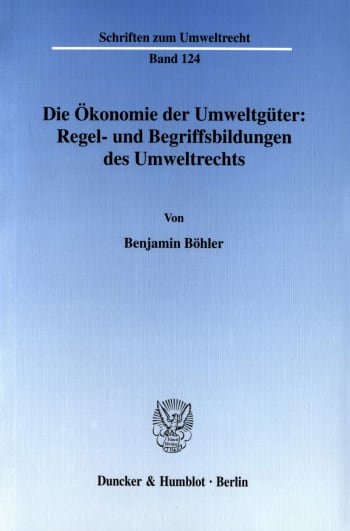 Cover: Die Ökonomie der Umweltgüter: Regel- und Begriffsbildungen des Umweltrechts