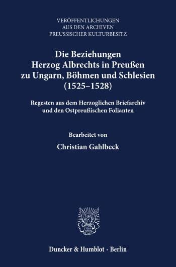 Cover: Die Beziehungen Herzog Albrechts in Preußen zu Ungarn, Böhmen und Schlesien (1525–1528)