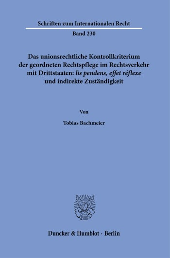 Cover: Das unionsrechtliche Kontrollkriterium der geordneten Rechtspflege im Rechtsverkehr mit Drittstaaten: ›lis pendens, effet réflexe‹ und indirekte Zuständigkeit