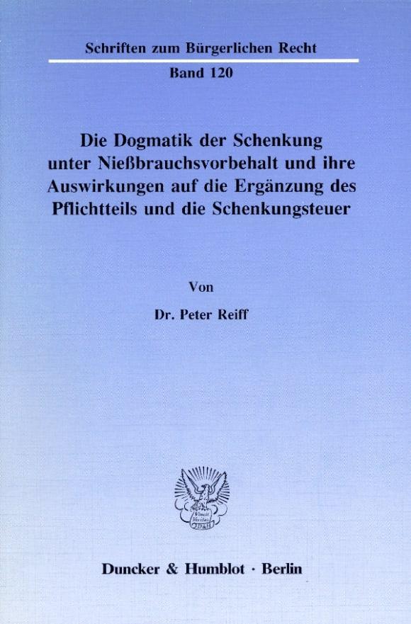 Cover Die Dogmatik der Schenkung unter Nießbrauchsvorbehalt und ihre Auswirkungen auf die Ergänzung des Pflichtteils und die Schenkungsteuer