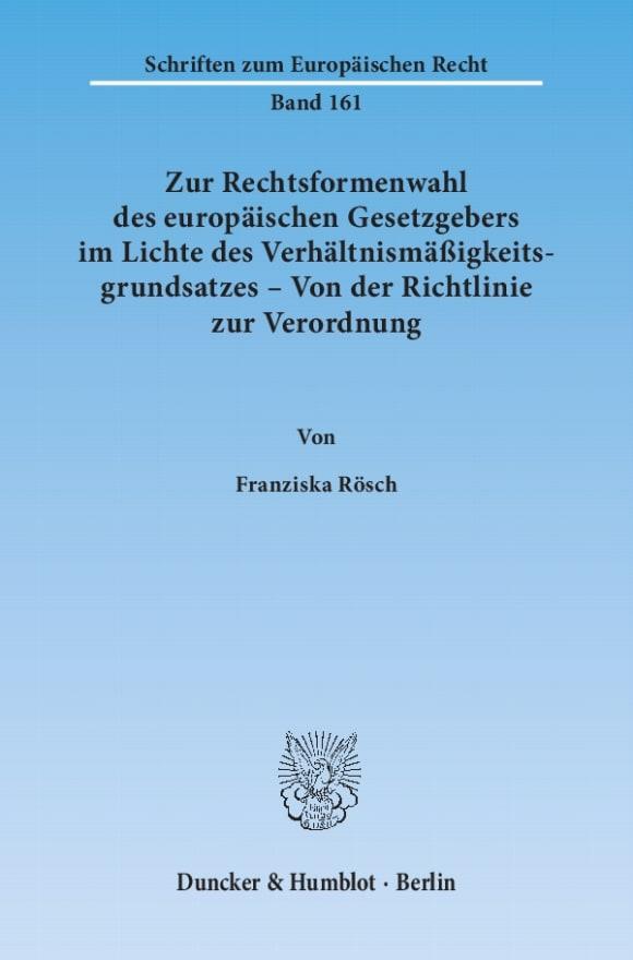 Cover Zur Rechtsformenwahl des europäischen Gesetzgebers im Lichte des Verhältnismäßigkeitsgrundsatzes – Von der Richtlinie zur Verordnung