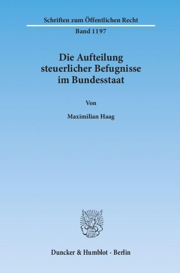 Cover Die Aufteilung steuerlicher Befugnisse im Bundesstaat. Untersuchung zur Vereinbarkeit der deutschen Steuerrechtsordnung mit den Funktionen des Föderalismus und den bundesstaatlichen Gewährleistungen des Art. 79 Abs. 3 GG
