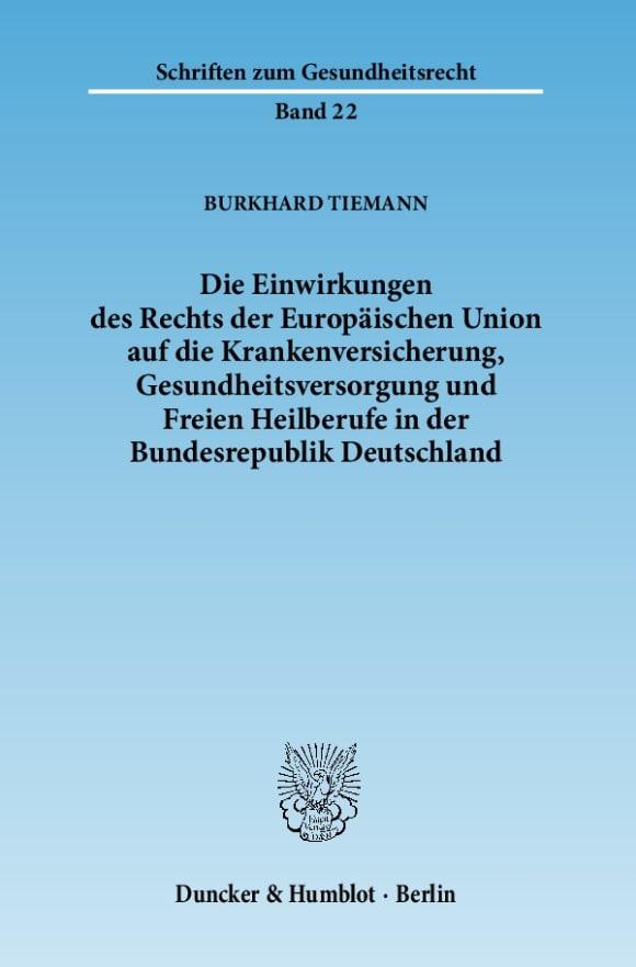 Cover Die Einwirkungen des Rechts der Europäischen Union auf die Krankenversicherung, Gesundheitsversorgung und Freien Heilberufe in der Bundesrepublik Deutschland