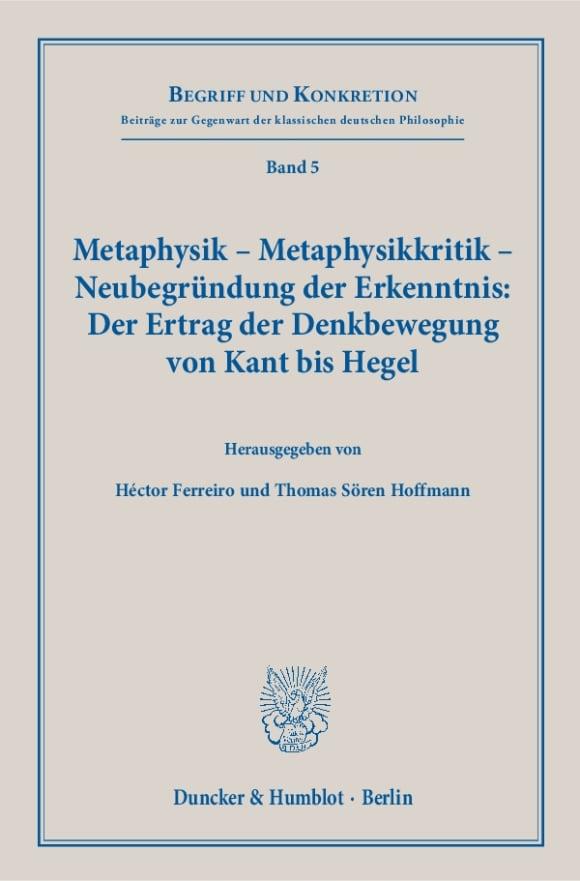 Cover Metaphysik – Metaphysikkritik – Neubegründung der Erkenntnis: Der Ertrag der Denkbewegung von Kant bis Hegel