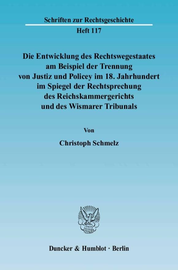 Cover Die Entwicklung des Rechtswegestaates am Beispiel der Trennung von Justiz und Policey im 18. Jahrhundert im Spiegel der Rechtsprechung des Reichskammergerichts und des Wismarer Tribunals