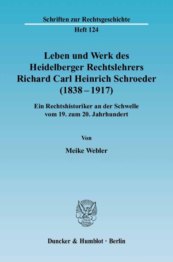 Cover Leben und Werk des Heidelberger Rechtslehrers Richard Carl Heinrich Schroeder (1838 - 1917)