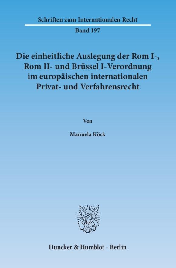 Cover Die einheitliche Auslegung der Rom I-, Rom II- und Brüssel I-Verordnung im europäischen internationalen Privat- und Verfahrensrecht