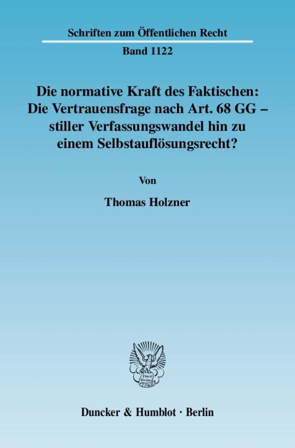 Cover Die normative Kraft des Faktischen: Die Vertrauensfrage nach Art. 68 GG - stiller Verfassungswandel hin zu einem Selbstauflösungsrecht?