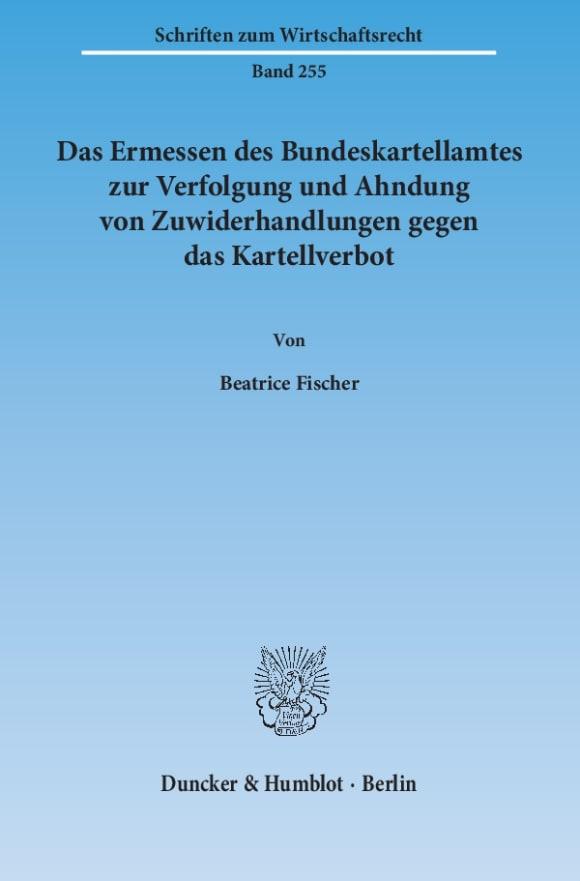 Cover Das Ermessen des Bundeskartellamtes zur Verfolgung und Ahndung von Zuwiderhandlungen gegen das Kartellverbot