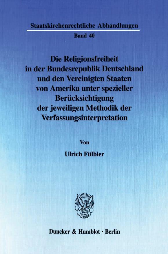 Cover Die Religionsfreiheit in der Bundesrepublik Deutschland und den Vereinigten Staaten von Amerika unter spezieller Berücksichtigung der jeweiligen Methodik der Verfassungsinterpretation