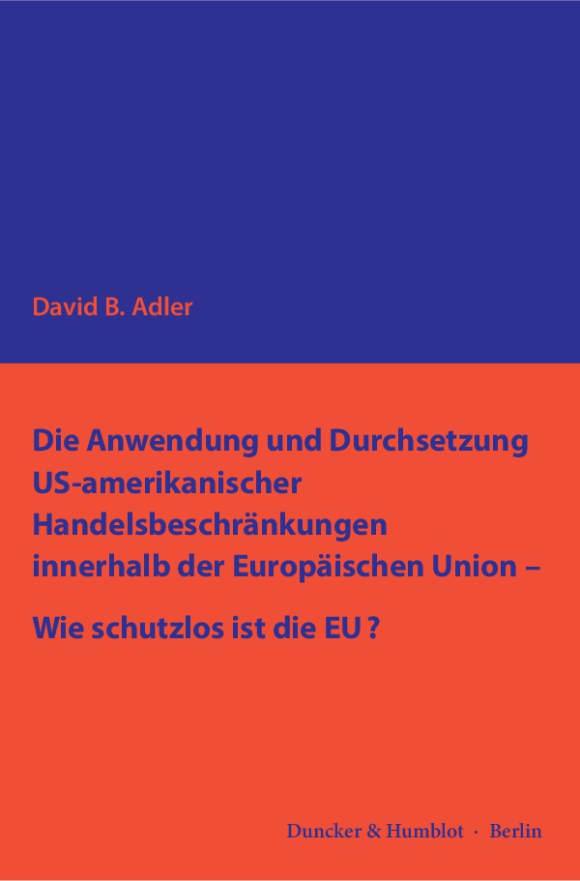 Cover Die Anwendung und Durchsetzung US-amerikanischer Handelsbeschränkungen innerhalb der Europäischen Union – Wie schutzlos ist die EU?