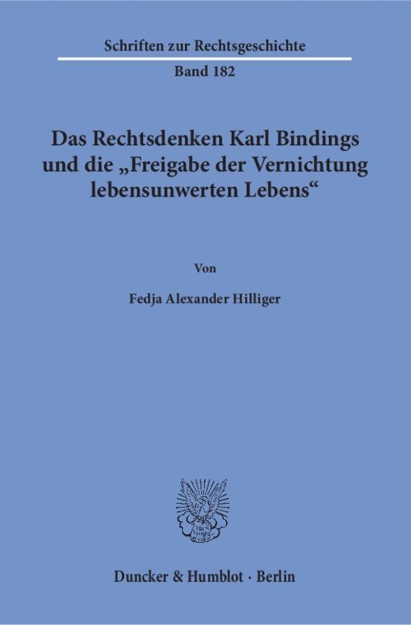 Cover Das Rechtsdenken Karl Bindings und die »Freigabe der Vernichtung lebensunwerten Lebens«