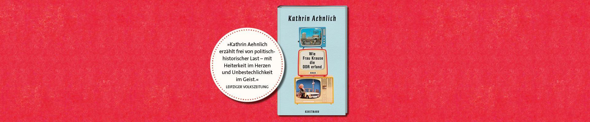 Kathrin Aehnlich – Wie Frau Krause die DDR erfand