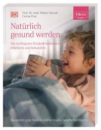 Coverbild ELTERN-Ratgeber. Natürlich gesund werden - Die wichtigsten Kinderkrankheiten erkennen und behandeln von Walter Dorsch, Carina Frey, 9783831042883