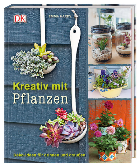 Kreativ mit Pflanzen: Deko-Buch, Ideen für drinnen & draußen