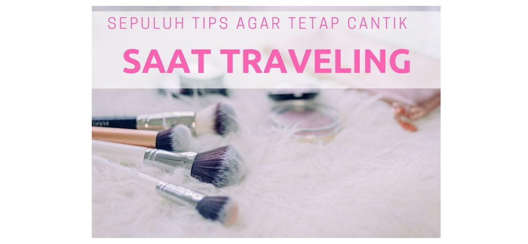 Sepuluh Tips agar Tetap Cantik Saat Traveling