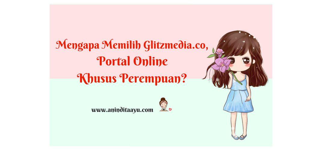 Mengapa Memilih Glitzmedia.co, Portal Online Khusus Perempuan?