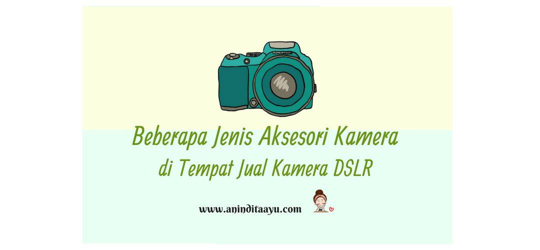 Beberapa Jenis Aksesori Kamera di Tempat Jual Kamera DSLR
