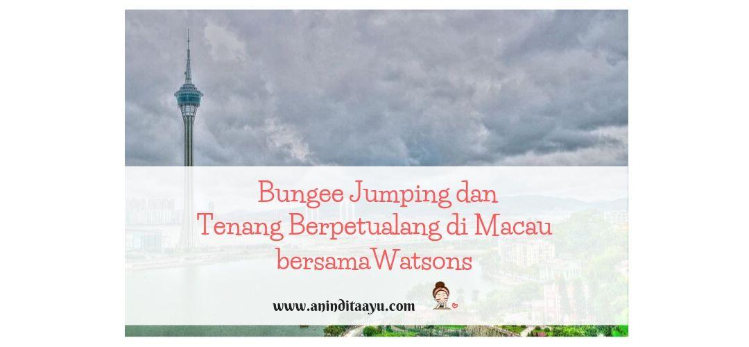 Bungee Jumping dan Tenang Berpetualang di Macau bersama Watsons
