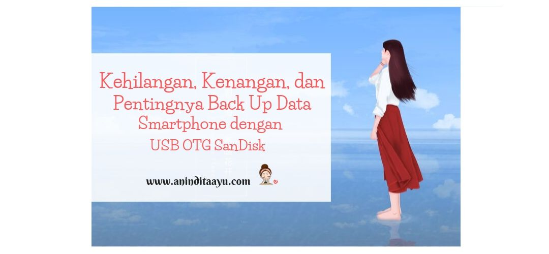 Kehilangan, Kenangan, dan Pentingnya Back Up Data Smartphone dengan USB OTG SanDisk