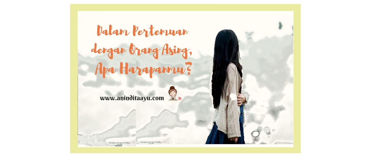 Dalam Pertemuan dengan Orang Asing, Apa Harapanmu?
