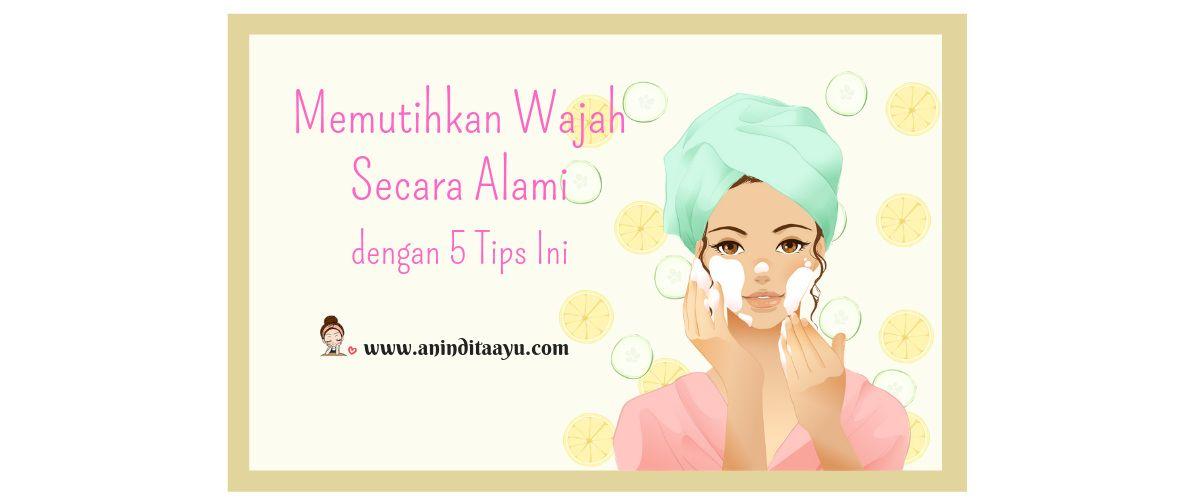 Memutihkan Wajah Secara Alami dengan 5 Tips Ini