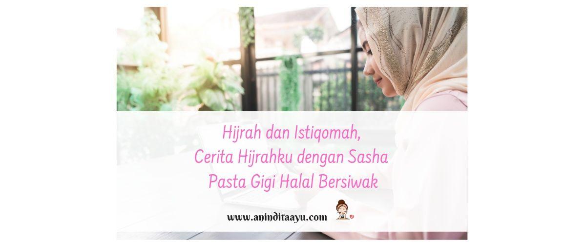 Hijrah dan Istiqomah, Cerita Hijrahku dengan Sasha Pasta Gigi Halal Bersiwak