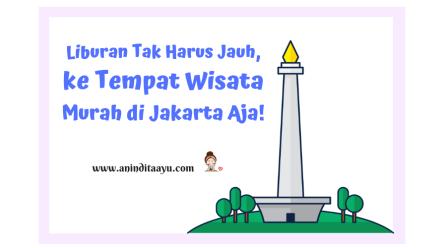 Liburan Tak Harus Jauh, ke Tempat Wisata Murah di Jakarta Aja!