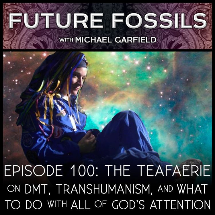 cover art for 100 - The Teafaerie on DMT, Transhumanism, and What To Do with All of God's Attention