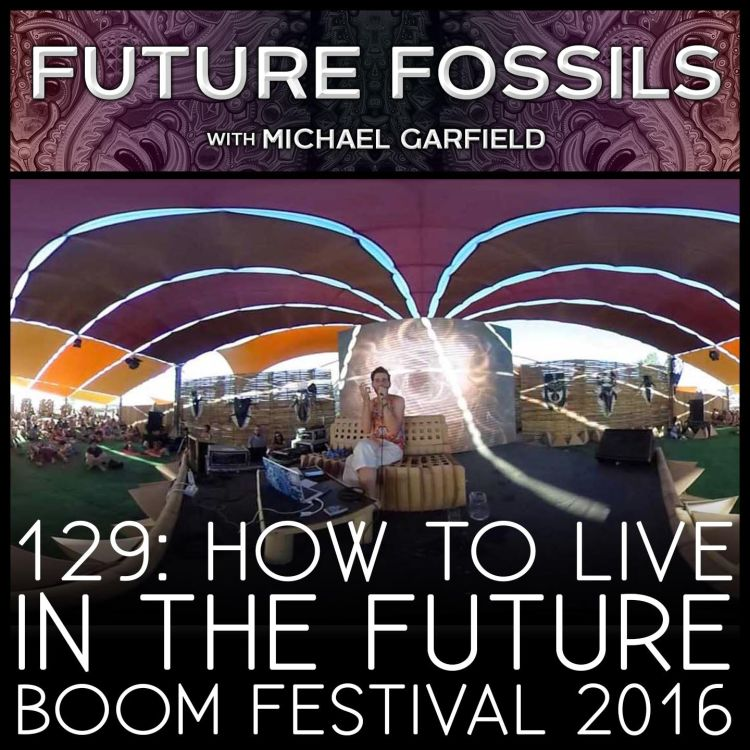 cover art for 129 - How to Live in the Future (Michael Garfield at Boom Festival 2016)
