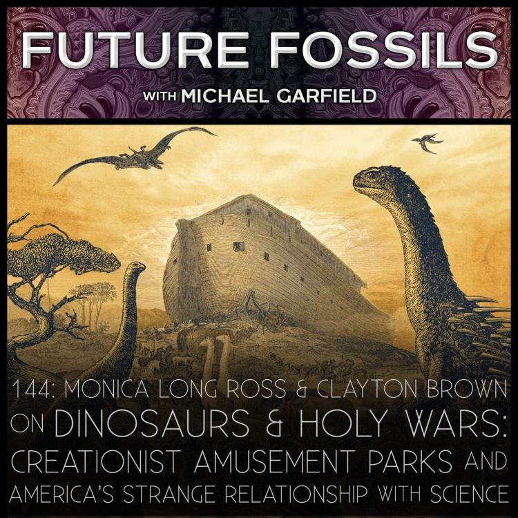 cover art for 144 - On Dinosaurs & Holy Wars: Creationist Amusement Parks & America's Strange Relationship with Science, with Monica Long Ross & Clayton Brown