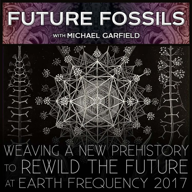 cover art for 145 - Weaving A New Prehistory to Rewild The Future - Michael Garfield at Earth Frequency Festival 2017