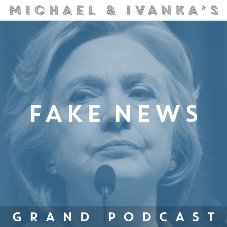 Episode 42 - Fake News Part 1 - Michael and Ivanka's Grand Podcast