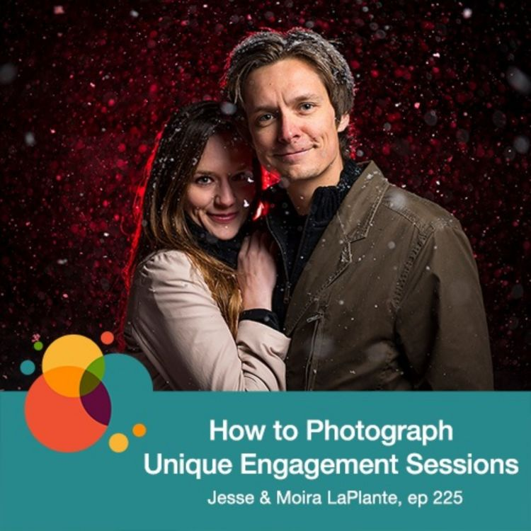cover art for #225: How to Photograph Unique Engagement Sessions - Jesse and Moira LaPlante