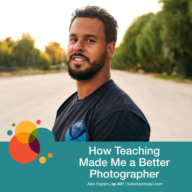 cover art for #407: How Teaching Made Me a Better Photographer - Alex Ingram