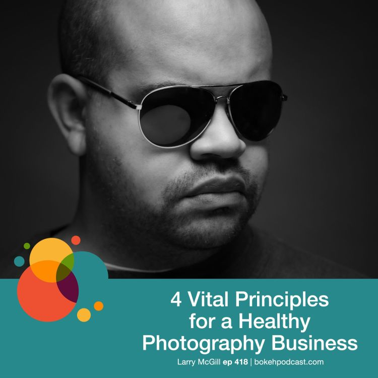 cover art for #418: 4 Vital Principles for a Healthy Photography Business - Larry McGill