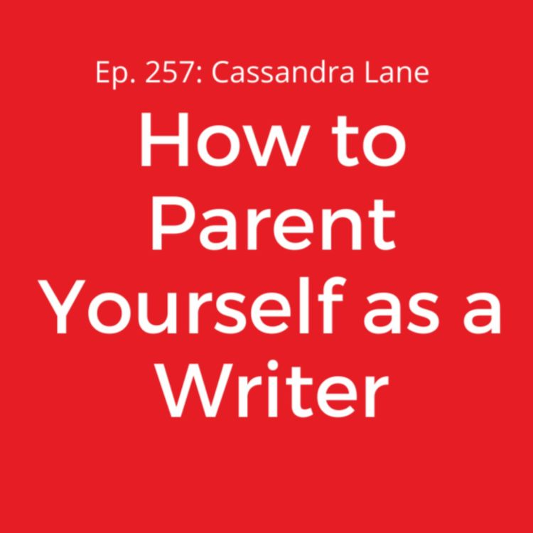 cover art for Ep. 257: Cassandra Lane on How to Parent Yourself as a Writer
